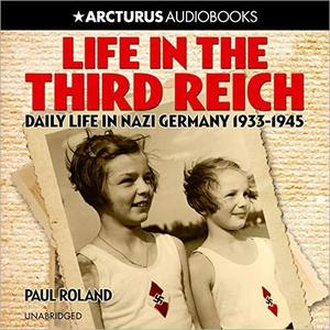 Life in the Third Reich: Daily LIfe in Nazi Germany, 1933-1945 [Audiobook]