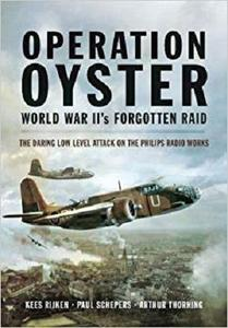 Operation Oyster: WW II's Forgotten Raid: The Daring Low Level Attack on the Philips Radio Works
