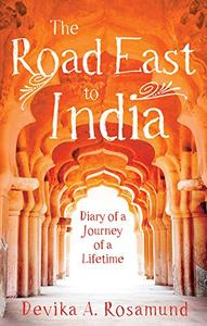 The Road East to India: Diary of a Journey of a Lifetime