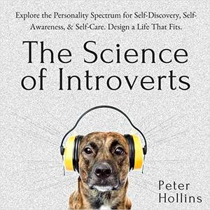 The Science of Introverts: Explore the Personality Spectrum for Self-Discovery, Self-Awareness, & Self-Care [Audiobook]