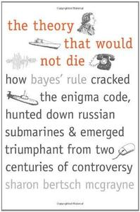 The Theory That Would Not Die: How Bayes' Rule Cracked the Enigma Code, Hunted Down Russian Submarines, and Emerged Triumphant