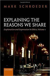 Explaining the Reasons We Share: Explanation and Expression in Ethics, Volume 1 (repost)