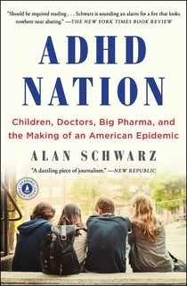 «ADHD Nation: Children, Doctors, Big Pharma, and the Making of an American Epidemic» by Alan Schwarz