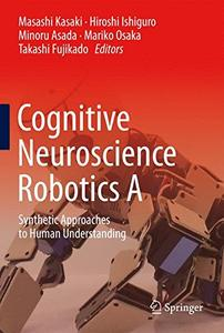 Cognitive Neuroscience Robotics A: Synthetic Approaches to Human Understanding [Repost]