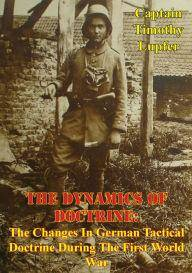 The Dynamics of Doctrine: The Changes in German Tactical Doctrine During the First World War [Illustrated Edition]