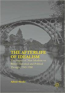 The Afterlife of Idealism: The Impact of New Idealism on British Historical and Political Thought, 1945-1980