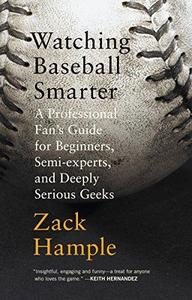 Watching Baseball Smarter: A Professional Fan's Guide for Beginners, Semi-experts, and Deeply Serious Geeks (Repost)