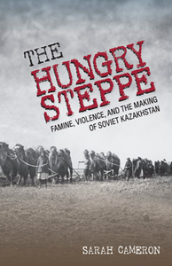 The Hungry Steppe : Famine, Violence, and the Making of Soviet Kazakhstan