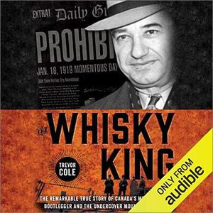 The Whisky King: The Remarkable True Story of Canada's Most Infamous Bootlegger [Audiobook]