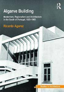 Algarve Building: Modernism, Regionalism and Architecture in the South of Portugal, 1925-1965