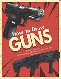 How to Draw Guns Step-by-Step Guide: Best Gun Drawing Book for You and Your Kids