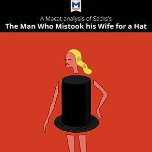 A Macat Analysis of Oliver Sacks's The Man Who Mistook His Wife for a Hat and Other Clinical Tales [Audiobook]