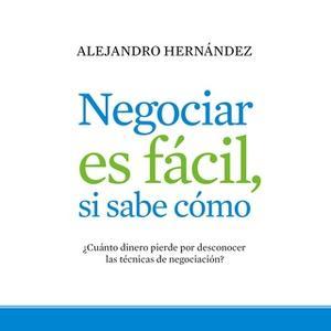 «Negociar es fácil, si sabe cómo» by Alejandro Hernández