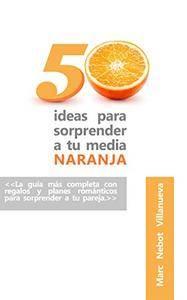 50 ideas para sorprender a tu media naranja: 50 ideas románticas y originales que nunca se te habrían ocurrido