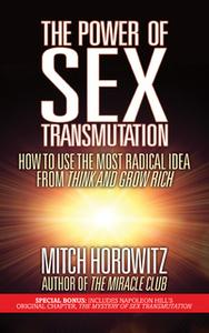 «The Power of Sex Transmutation: How to Use the Most Radical Idea from Think and Grow Rich» by Mitch Horowitz