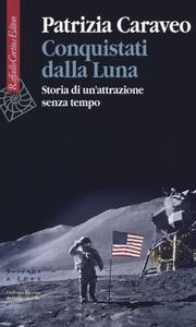 Patrizia Caraveo - Conquistati dalla Luna. Storia di un'attrazione senza tempo