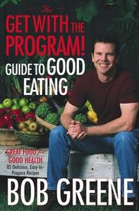 «The Get with the Program! Guide to Good Eating» by Bob Greene