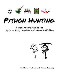 Python Hunting: A beginner's guide to programming and game building in Python for teens, tweens and newbies