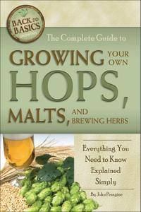 The Complete Guide to Growing Your Own Hops, Malts, and Brewing Herbs: Everything You Need to Know Explained Simply