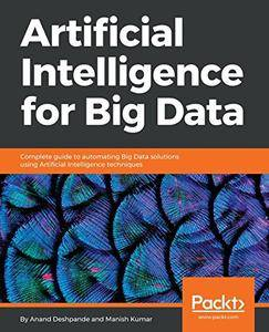 Artificial Intelligence for Big Data: Complete guide to automating Big Data solutions using Artificial Intelligence techniques