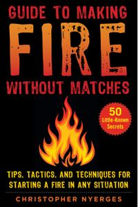 Guide to Making Fire without Matches: Tips, Tactics, and Techniques for Starting a Fire in Any Situation
