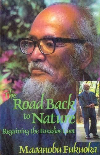 Masanobu Fukuoka, Frederic P. Metreaud - The Road Back to Nature: Regaining the Paradise Lost