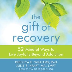 «The Gift of Recovery: 52 Mindful Ways to Live Joyfully Beyond Addiction» by Rebecca E. Williams,Julie S. Kraft