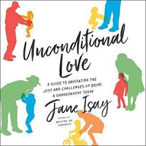 Unconditional Love: A Guide to Navigating the Joys and Challenges of Being a Grandparent Today [Audiobook]