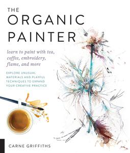 The Organic Painter: Learn to paint with tea, coffee, embroidery, flame, and more...