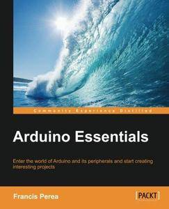 Arduino essentials : enter the world of Arduino and its peripherals and start creating interesting projects (Repost)