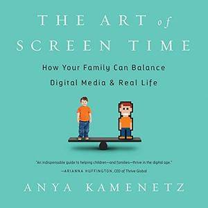The Art of Screen Time: How Your Family Can Balance Digital Media and Real Life [Audiobook]