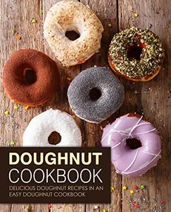 Doughnut Cookbook: Delicious Doughnut Recipes in an Easy Doughnut Cookbook (2nd Edition)