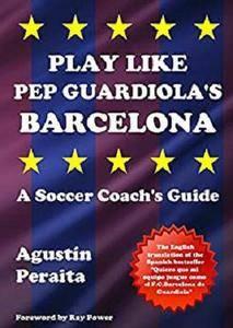 Play Like Pep Guardiola's Barcelona: A Soccer Coach's Guide [Kindle Edition]