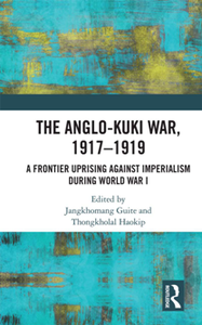 The Anglo-Kuki War, 1917–1919 : A Frontier Uprising Against Imperialism During World War I