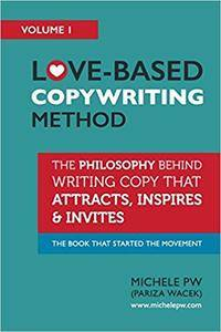 Love-Based Copywriting Method: The Philosophy Behind Writing Copy that Attracts, Inspires and Invites: Volume 1 [Repost]