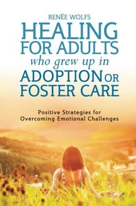 Healing for Adults Who Grew Up in Adoption or Foster Care: Positive Strategies for Overcoming Emotional Challenges (repost)