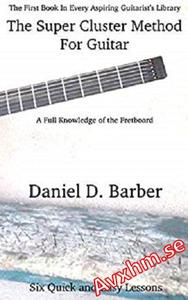 The Super Cluster Method For Guitar: A Full Knowledge Of The Fretboard