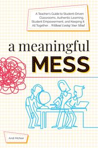 A Meaningful Mess: A Teacher's Guide to Student-Driven Classrooms, Authentic Learning, Student Empowerment, and...