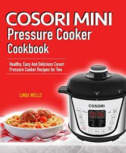 Cosori Mini Pressure Cooker Cookbook: Healthy, Easy And Delicious Cosori Pressure Cooker Recipes for Two