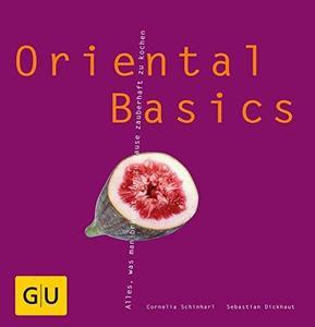 Oriental Basics: Alles, was man braucht, um zauberhaft zu kochen