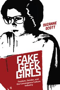 Fake Geek Girls: Fandom, Gender, and the Convergence Culture Industry (Critical Cultural Communication)