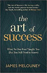 The Art of Success: What No One Ever Taught You (But You Still Need to Know)
