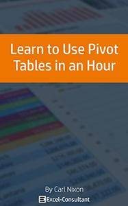 Learn to Use Pivot Tables in an Hour: An easy to follow, illustrated introduction to Excel Pivot Tables