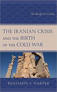 The Iranian Crisis and the Birth of the Cold War: The Bridge to Victory
