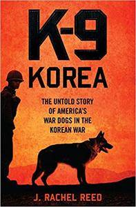 K-9 Korea: The Untold Story of America's War Dogs in the Korean War