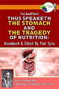 Prof. Arnold Ehret's Thus Speaketh the Stomach and the Tragedy of Nutrition: Introduced and Edited by Prof. Spira