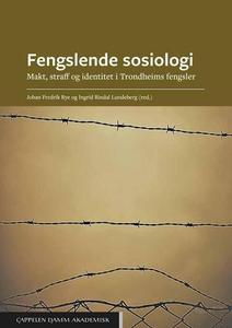 Fengslende sosiologi : Makt, straff og identitet i Trondheims fengsler by Rye, Johan Fredrik