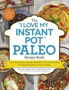 "The ""I Love My Instant Pot"" Paleo Recipe Book: From Deviled Eggs and Reuben Meatballs to Café Mocha Muffins, 175 Easy..."