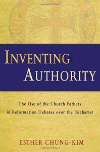 Inventing Authority: The Use of the Church Fathers in Reformation Debates Over the Eucharist (Repost)