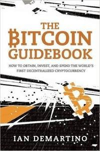 The Bitcoin Guidebook: How to Obtain, Invest, and Spend the World's First Decentralized Cryptocurrency (repost)